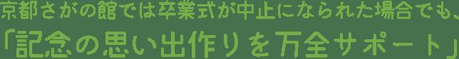 京都さがの館では卒業式が中止になられた場合でも、「記念の思い出作りを万全サポート」